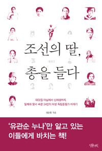 조선의 딸, 총을 들다 - 대갓집 마님에서 신여성까지, 일제와 맞서 싸운 24인의 여성 독립운동가 이야기