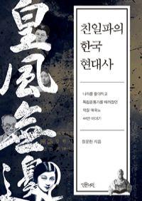 친일파의 한국 현대사 - 이완용에서 노덕술까지, 나라를 팔아먹고 독립운동가를 때려잡은 악질 매국노 44인 이야기