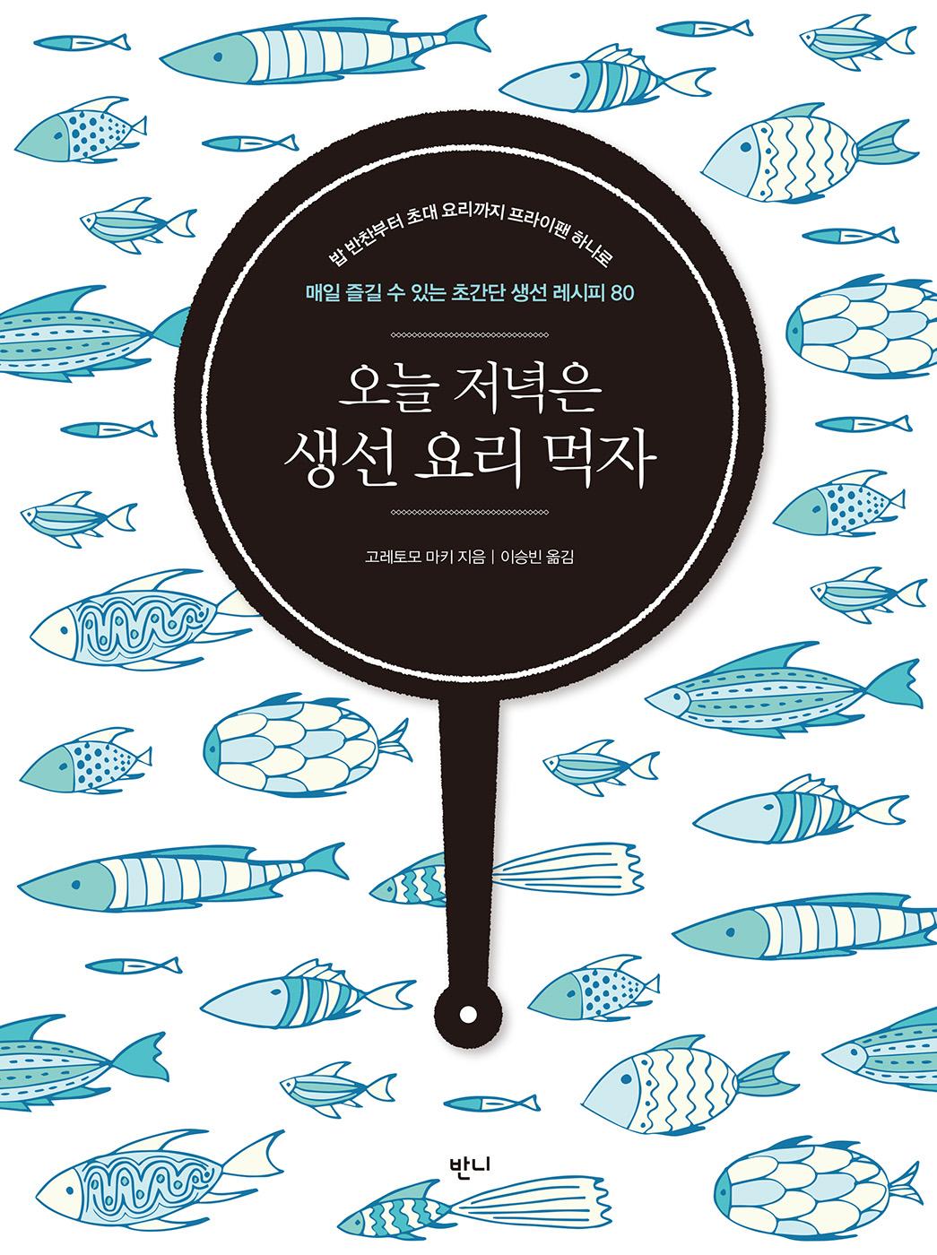 (밥 반찬부터 초대 요리까지 프라이팬 하나로) 오늘 저녁은 생선 요리 먹자 : 매일 즐길 수 있는 초간단 생선 레시피 80